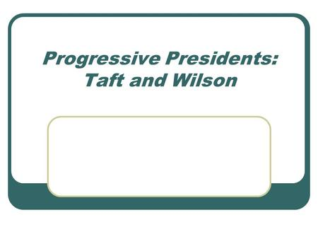 Progressive Presidents: Taft and Wilson. William H. Taft: Republican Roosevelt opposed the idea of a third term for any President Hand picked successor.