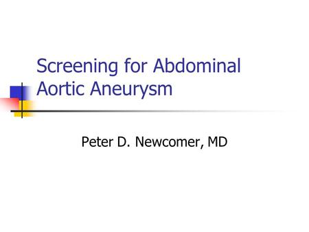 Screening for Abdominal Aortic Aneurysm Peter D. Newcomer, MD.