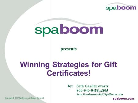 Copyright © 2007 SpaBoom. All Rights Reserved. spaboom.com Winning Strategies for Gift Certificates! presents by:Seth Gardenswartz 800-940-0458, x805