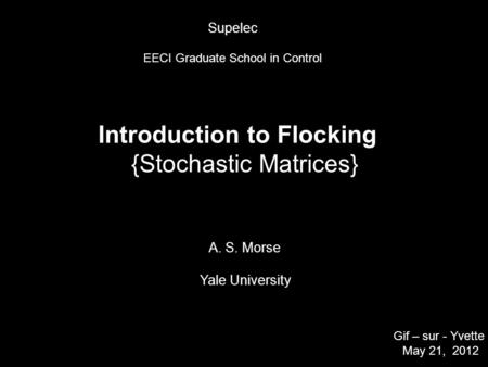 Introduction to Flocking {Stochastic Matrices} A. S. Morse Yale University Gif – sur - Yvette May 21, 2012 TexPoint fonts used in EMF. Read the TexPoint.