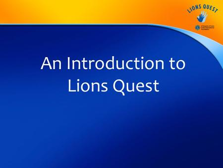 An Introduction to Lions Quest. Mission Statement To improve the lives of young people around the world through the teaching, sharing and expanding of.