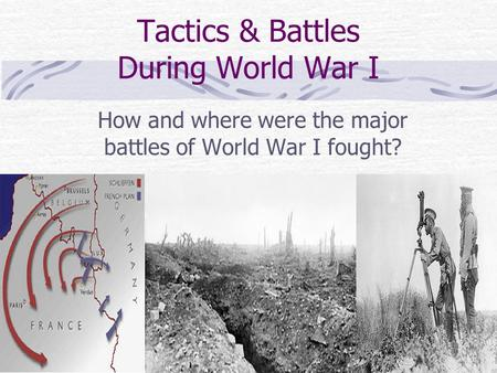 Tactics & Battles During World War I How and where were the major battles of World War I fought?