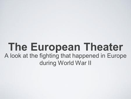 The European Theater A look at the fighting that happened in Europe during World War II.