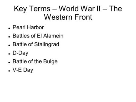 Key Terms – World War II – The Western Front Pearl Harbor Battles of El Alamein Battle of Stalingrad D-Day Battle of the Bulge V-E Day.