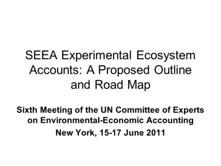 SEEA Experimental Ecosystem Accounts: A Proposed Outline and Road Map Sixth Meeting of the UN Committee of Experts on Environmental-Economic Accounting.