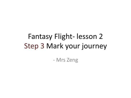 Fantasy Flight- lesson 2 Step 3 Mark your journey - Mrs Zeng.