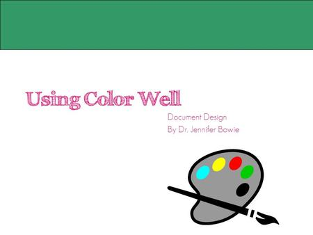 Using Color Well Document Design By Dr. Jennifer Bowie.
