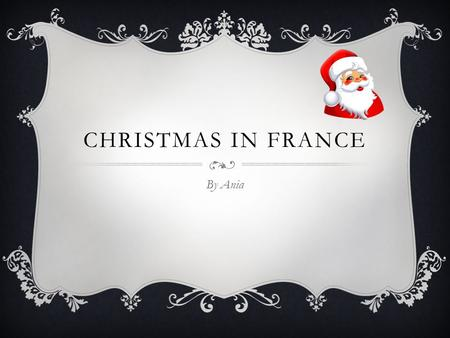 CHRISTMAS IN FRANCE By Ania WHERE IS FRANCE LOCATED France is located in the eastern part of Europe. It borders the bay of Biscay and in between Belgium.