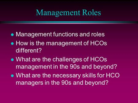 Management Roles l Management functions and roles l How is the management of HCOs different? l What are the challenges of HCOs management in the 90s and.