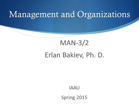 MAN-3/2 Erlan Bakiev, Ph. D. IAAU Spring 2015 Management and Organizations.