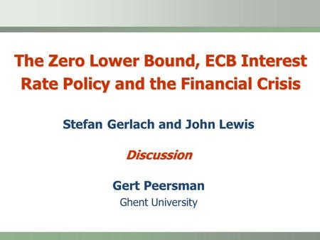The Zero Lower Bound, ECB Interest Rate Policy and the Financial Crisis Stefan Gerlach and John LewisDiscussion Gert Peersman Ghent University.