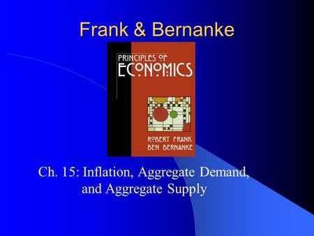 Frank & Bernanke Ch. 15: Inflation, Aggregate Demand, and Aggregate Supply.