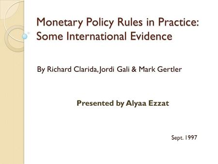 Monetary Policy Rules in Practice: Some International Evidence By Richard Clarida, Jordi Gali & Mark Gertler Presented by Alyaa Ezzat Sept. 1997.