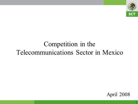 1 Competition in the Telecommunications Sector in Mexico April 2008.