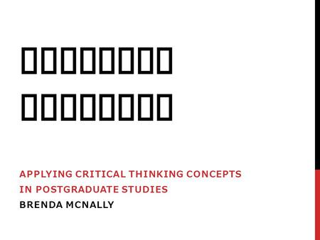 CRITICAL THINKING APPLYING CRITICAL THINKING CONCEPTS IN POSTGRADUATE STUDIES BRENDA MCNALLY.