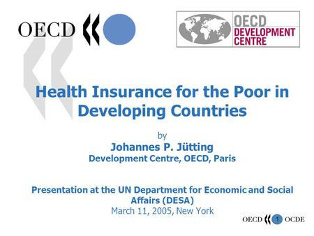 1 Health Insurance for the Poor in Developing Countries by Johannes P. Jütting Development Centre, OECD, Paris Presentation at the UN Department for Economic.