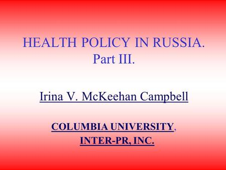 HEALTH POLICY IN RUSSIA. Part III. Irina V. McKeehan Campbell COLUMBIA UNIVERSITYCOLUMBIA UNIVERSITY, INTER-PR, INC.