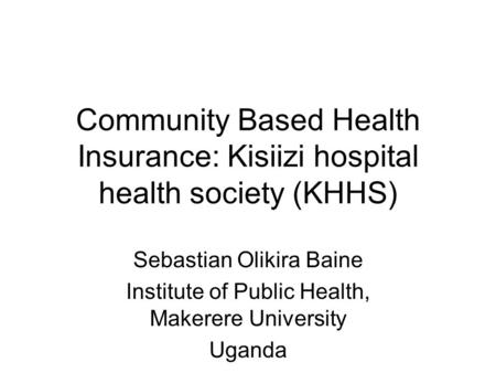 Community Based Health Insurance: Kisiizi hospital health society (KHHS) Sebastian Olikira Baine Institute of Public Health, Makerere University Uganda.