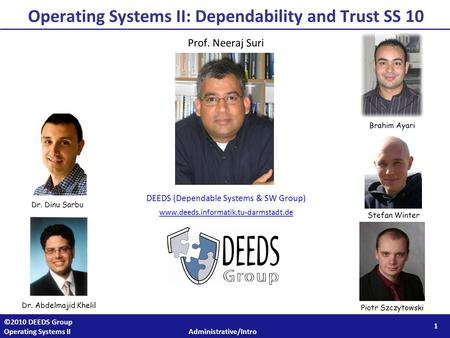 1 ©2010 DEEDS Group Operating Systems II Administrative/Intro Operating Systems II: Dependability and Trust SS 10 Prof. Neeraj Suri DEEDS (Dependable Systems.