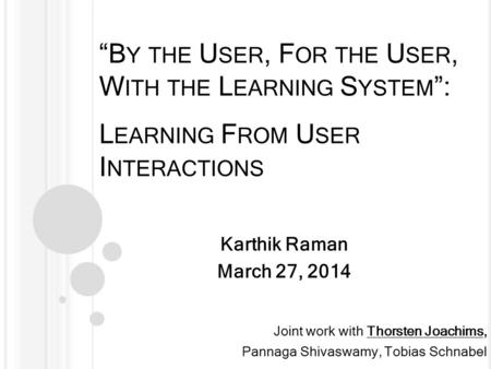"""B Y THE U SER, F OR THE U SER, W ITH THE L EARNING S YSTEM "": L EARNING F ROM U SER I NTERACTIONS Karthik Raman March 27, 2014 Joint work with Thorsten."