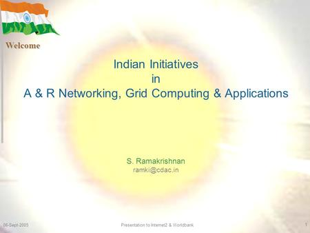 06-Sept-2005 Presentation to Internet2 & Worldbank 1 Indian Initiatives in A & R Networking, Grid Computing & Applications S. Ramakrishnan