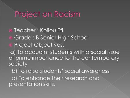  Teacher : Koliou Efi  Grade : B Senior High School  Project Objectives: a) To acquaint students with a social issue of prime importance to the contemporary.