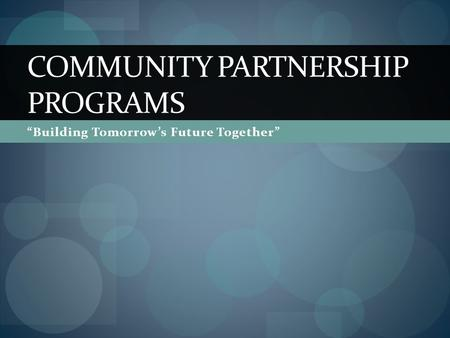 """Building Tomorrow's Future Together"" COMMUNITY PARTNERSHIP PROGRAMS."