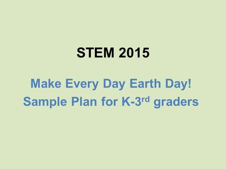 STEM 2015 Make Every Day Earth Day! Sample Plan for K-3 rd graders.