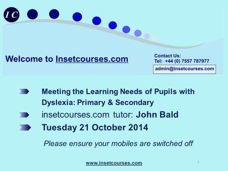 Meeting the Learning Needs of Pupils with Dyslexia: Primary & Secondary insetcourses.com tutor: John Bald Tuesday 21 October 2014 Please ensure your mobiles.