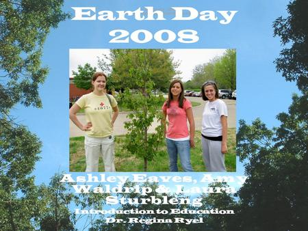 Earth Day 2008 Ashley Eaves, Amy Waldrip & Laura Sturbleng Introduction to Education Dr. Regina Ryel.