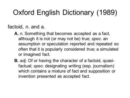 Oxford English Dictionary (1989) factoid, n. and a. A. n. Something that becomes accepted as a fact, although it is not (or may not be) true; spec. an.