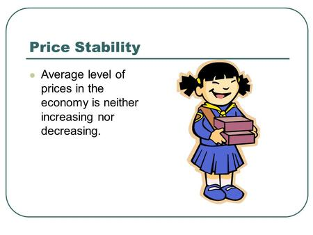 Price Stability Average level of prices in the economy is neither increasing nor decreasing.