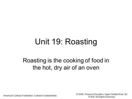 © 2006, Pearson Education, Upper Saddle River, NJ 07458. All Rights Reserved. American Culinary Federation: Culinary Fundamentals. Unit 19: Roasting Roasting.