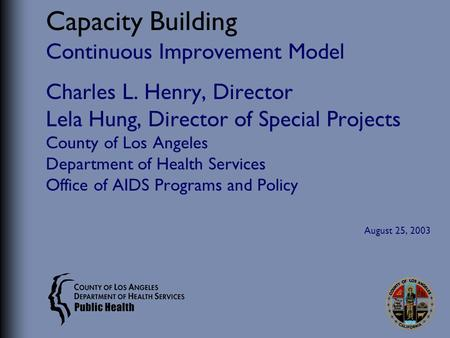 Capacity Building Continuous Improvement Model Charles L. Henry, Director Lela Hung, Director of Special Projects County of Los Angeles Department of Health.