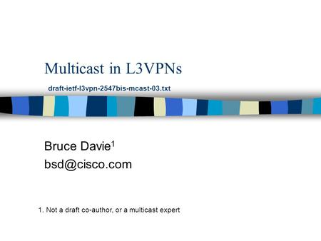 Multicast in L3VPNs Bruce Davie 1 draft-ietf-l3vpn-2547bis-mcast-03.txt 1. Not a draft co-author, or a multicast expert.