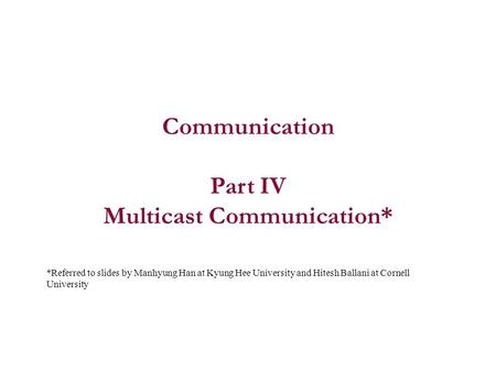 Communication Part IV Multicast Communication* *Referred to slides by Manhyung Han at Kyung Hee University and Hitesh Ballani at Cornell University.