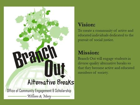 Vision: To create a community of active and educated individuals dedicated to the pursuit of social justice. Mission: Branch Out will engage students in.