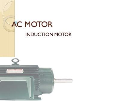 "AC MOTOR INDUCTION MOTOR. Purpose of an ""Electrical Motor"" Mechanical Energy Electrical Energy The purpose of an electical Motor is to Convert Electrical."