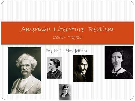 English I – Mrs. Jeffries American Literature: Realism 1865- ~1910.