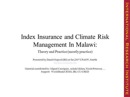 Index Insurance and Climate Risk Management In Malawi: Theory and Practice (mostly practice) Presented by Daniel Osgood (IRI) at the 2007 CPASW, Seattle.