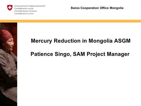Insert image Mercury Reduction in Mongolia ASGM Patience Singo, SAM Project Manager Swiss Cooperation Office Mongolia.