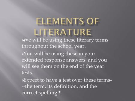  We will be using these literary terms throughout the school year.  You will be using these in your extended response answers and you will see them on.