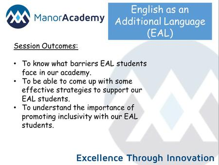 English as an Additional Language (EAL) Session Outcomes: To know what barriers EAL students face in our academy. To be able to come up with some effective.
