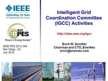 Intelligent Grid Coordination Committee (IGCC) Activities IEEE PES 2012 GM San Diego, CA July 2012  Erich W. Gunther Chairman.