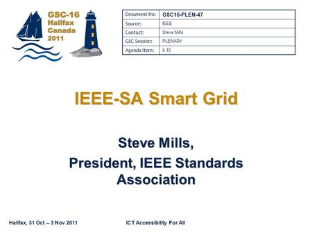 Halifax, 31 Oct – 3 Nov 2011ICT Accessibility For All IEEE-SA Smart Grid Steve Mills, President, IEEE Standards Association Document No: GSC16-PLEN-47.