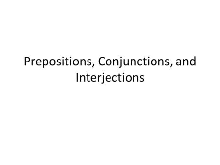Prepositions, Conjunctions, and Interjections. What is a Preposition? A preposition is a word that shows a relationship between a noun or pronoun and.