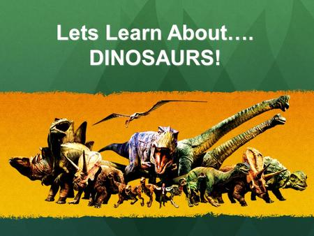 Lets Learn About…. DINOSAURS!