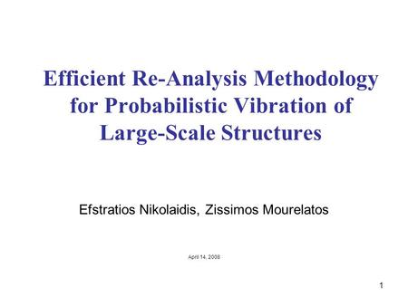 1 Efficient Re-Analysis Methodology for Probabilistic Vibration of Large-Scale Structures Efstratios Nikolaidis, Zissimos Mourelatos April 14, 2008.