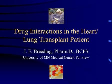 Drug Interactions in the Heart/ Lung Transplant Patient J. E. Breeding, Pharm.D., BCPS University of MN Medical Center, Fairview.