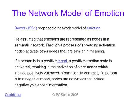 The Network Model of Emotion Bower (1981)Bower (1981) proposed a network model of emotion.emotion He assumed that emotions are represented as nodes in.